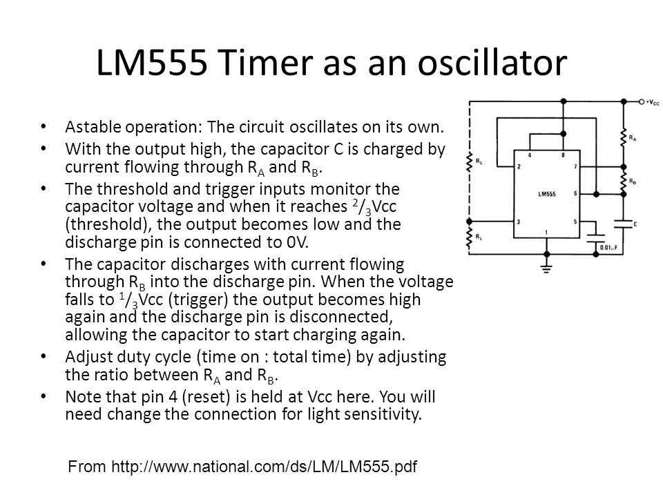 LM555 Timer Some equations for astable operation: The charge time (output high) is given by: t 1 = 0.693 (R A + R B ) C And the discharge time (output low) by: t 2 = 0.693 (R B ) C Thus the total period is: T = t 1 + t 2 = 0.693 (R A + 2R B ) C The frequency of oscillation is: f = 1/T = 1.44/ (R A + 2R B ) C And the duty cycle is: D = t 1 /(t 1 + t 2 ) =(R A + R B )/(R A + 2R B ) t1t1 t2t2 T