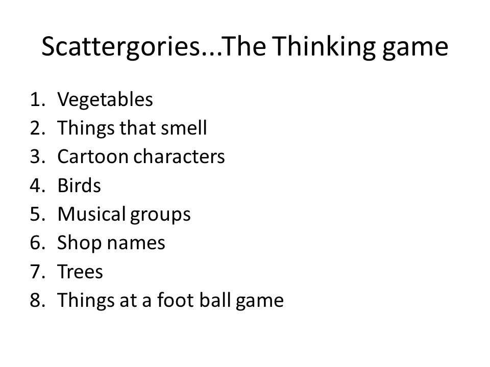 Scattergories...The Thinking game 1.Vegetables 2.Things that smell 3.Cartoon characters 4.Birds 5.Musical groups 6.Shop names 7.Trees 8.Things at a foot ball game