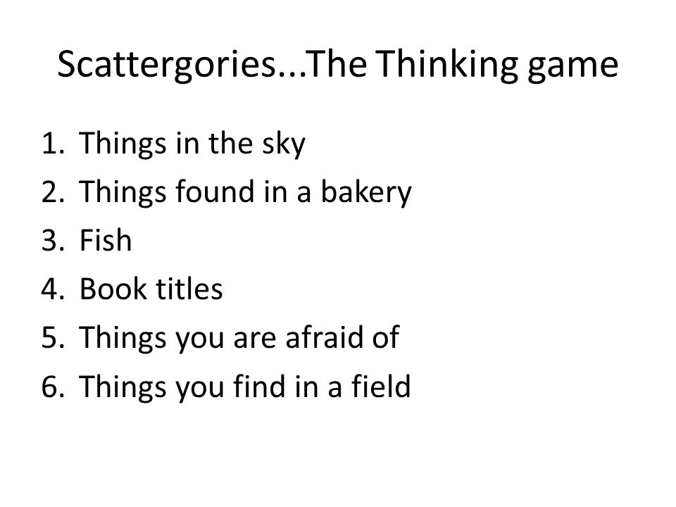 Scattergories...The Thinking game 1.Things in the sky 2.Things found in a bakery 3.Fish 4.Book titles 5.Things you are afraid of 6.Things you find in a field