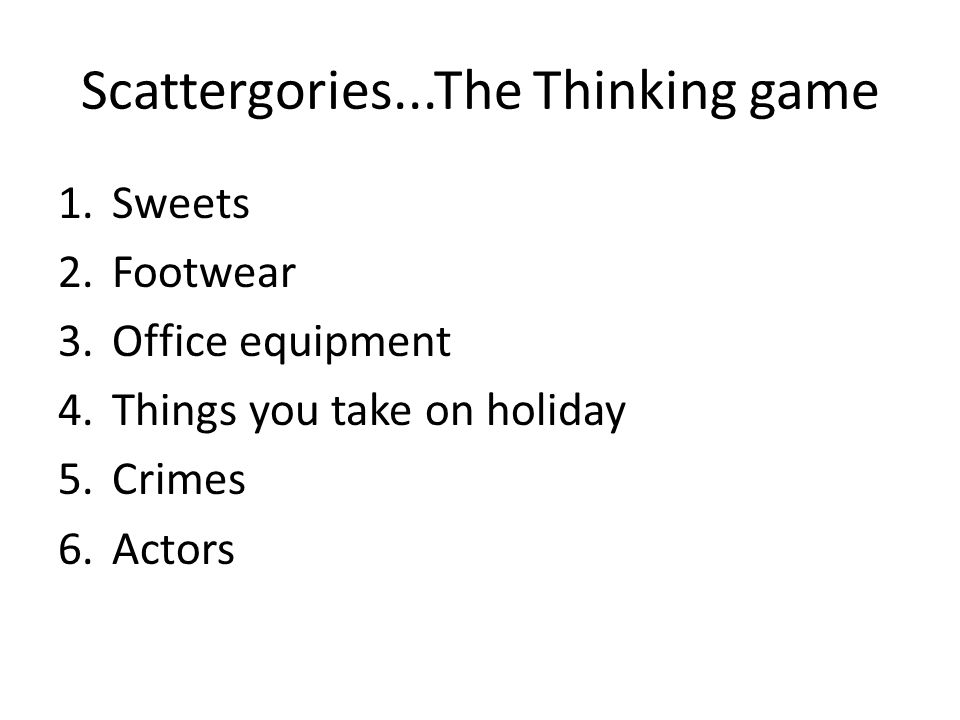 Scattergories...The Thinking game 1.Sweets 2.Footwear 3.Office equipment 4.Things you take on holiday 5.Crimes 6.Actors