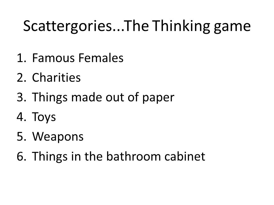 Scattergories...The Thinking game 1.Famous Females 2.Charities 3.Things made out of paper 4.Toys 5.Weapons 6.Things in the bathroom cabinet
