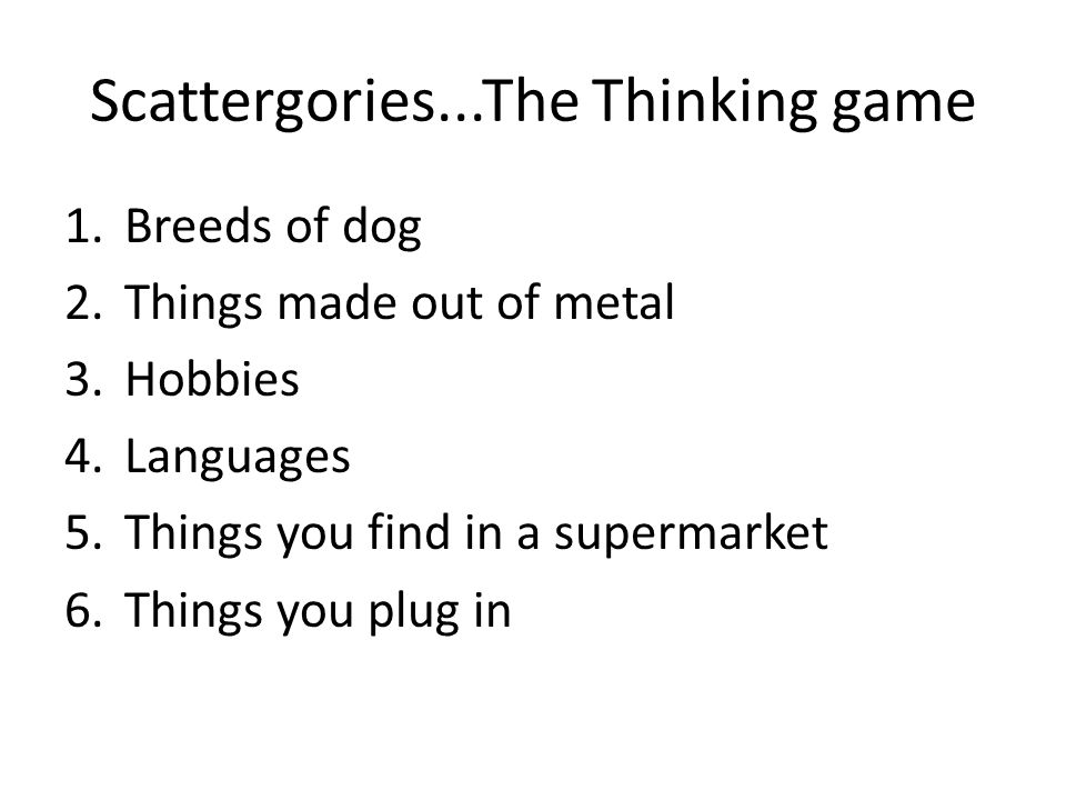Scattergories...The Thinking game 1.Breeds of dog 2.Things made out of metal 3.Hobbies 4.Languages 5.Things you find in a supermarket 6.Things you plug in