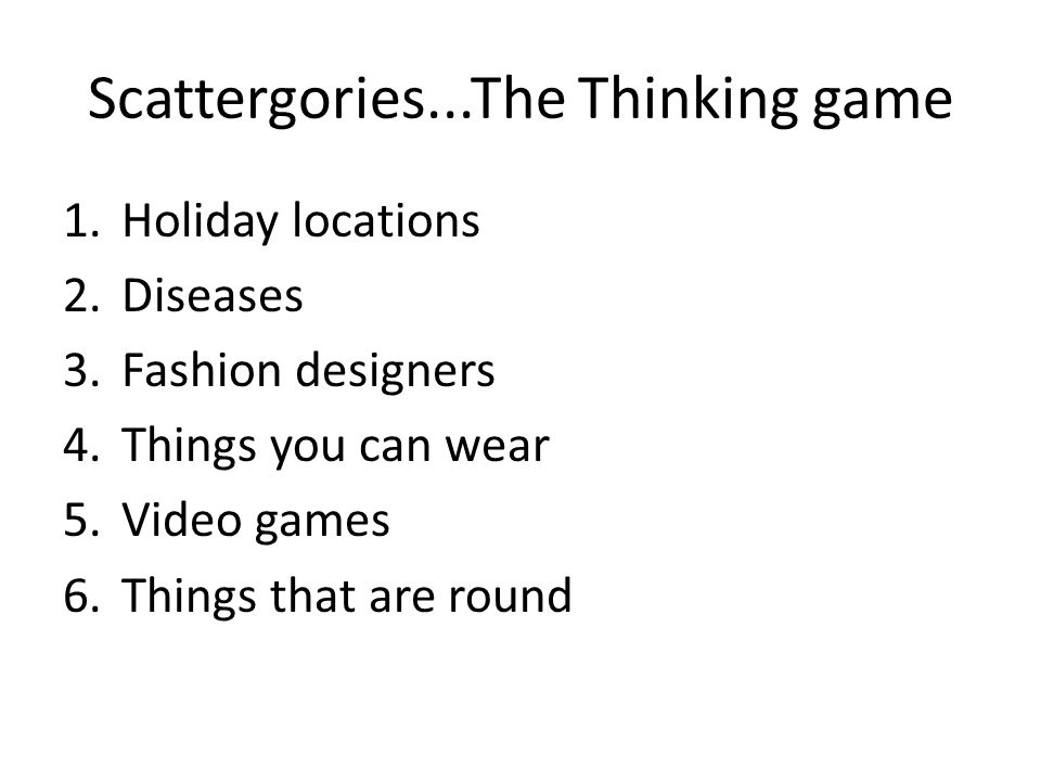 Scattergories...The Thinking game 1.Holiday locations 2.Diseases 3.Fashion designers 4.Things you can wear 5.Video games 6.Things that are round