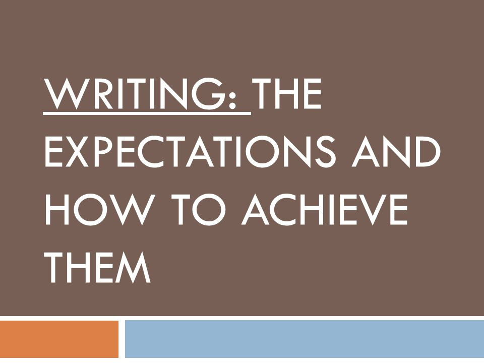 WRITING: THE EXPECTATIONS AND HOW TO ACHIEVE THEM