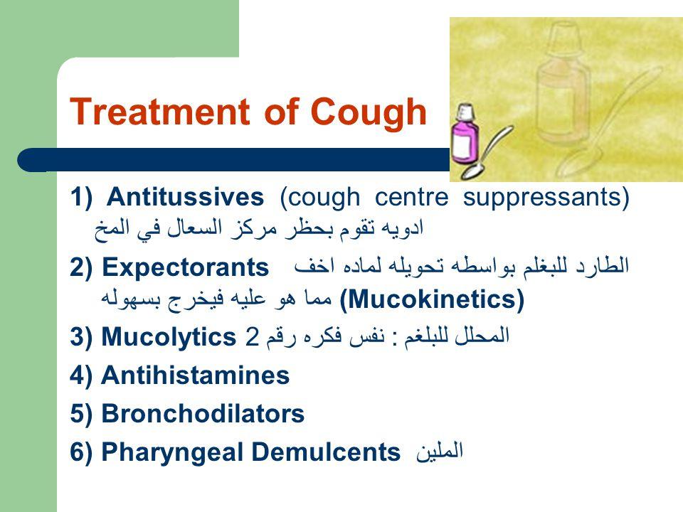 Treatment of Cough 1) Antitussives (cough centre suppressants) ادويه تقوم بحظر مركز السعال في المخ 2) Expectorants الطارد للبغلم بواسطه تحويله لماده اخف مما هو عليه فيخرج بسهوله (Mucokinetics) 3) Mucolytics المحلل للبلغم : نفس فكره رقم 2 4) Antihistamines 5) Bronchodilators 6) Pharyngeal Demulcents الملين