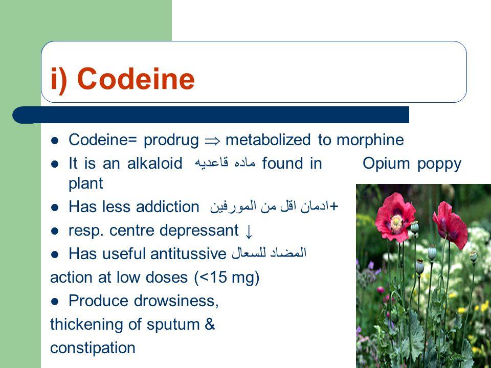 i) Codeine Codeine= prodrug  metabolized to morphine It is an alkaloid ماده قاعديه found in Opium poppy plant Has less addiction ادمان اقل من المورفين+ resp.