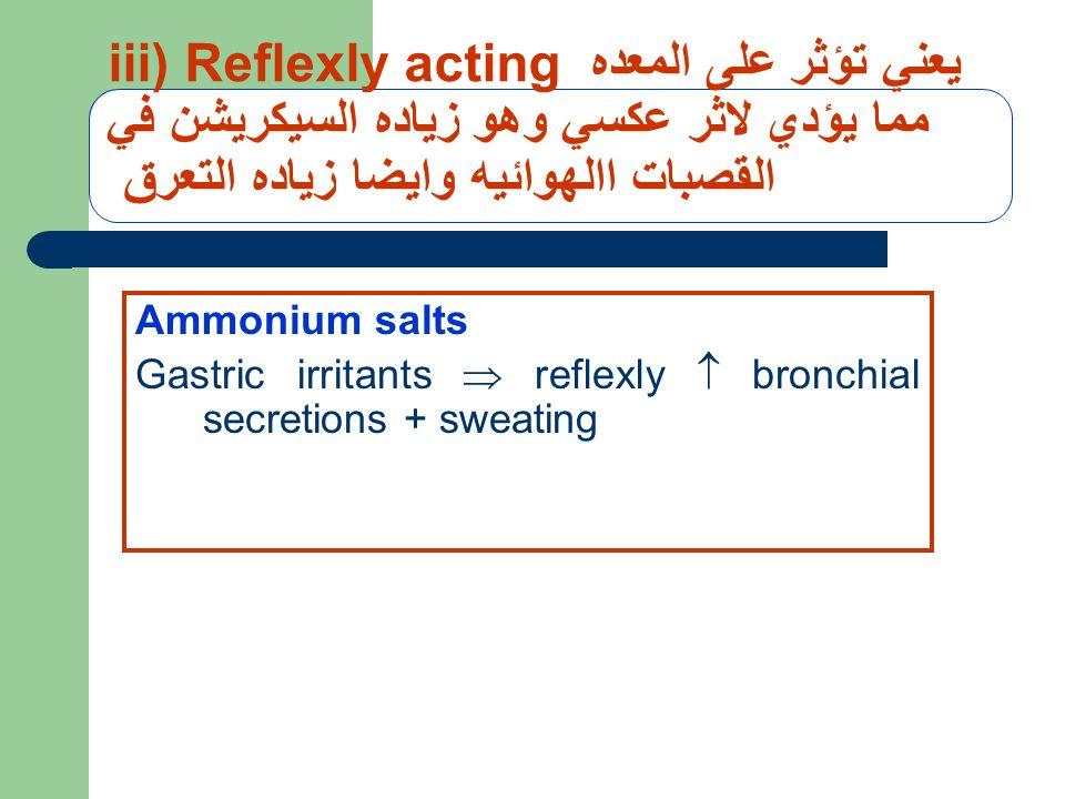 iii) Reflexly acting يعني تؤثر على المعده مما يؤدي لاثر عكسي وهو زياده السيكريشن في القصبات االهوائيه وايضا زياده التعرق Ammonium salts Gastric irritants  reflexly  bronchial secretions + sweating