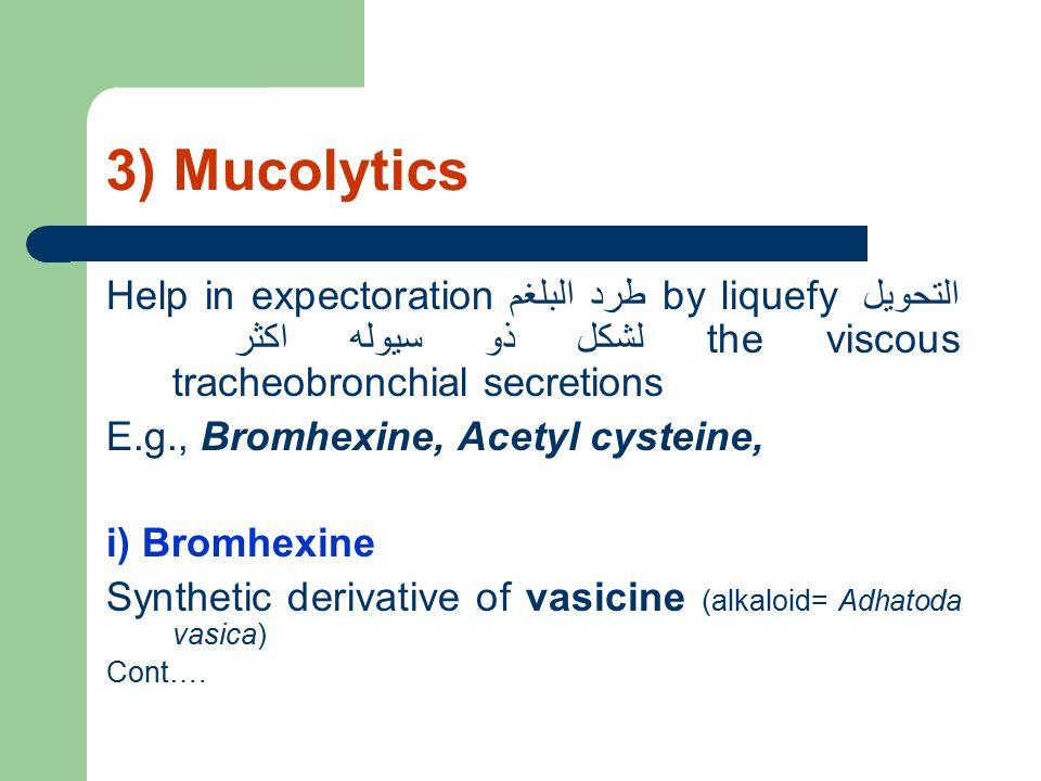 3) Mucolytics Help in expectoration طرد البلغم by liquefy التحويل لشكل ذو سيوله اكثر the viscous tracheobronchial secretions E.g., Bromhexine, Acetyl cysteine, i) Bromhexine Synthetic derivative of vasicine (alkaloid= Adhatoda vasica) Cont….