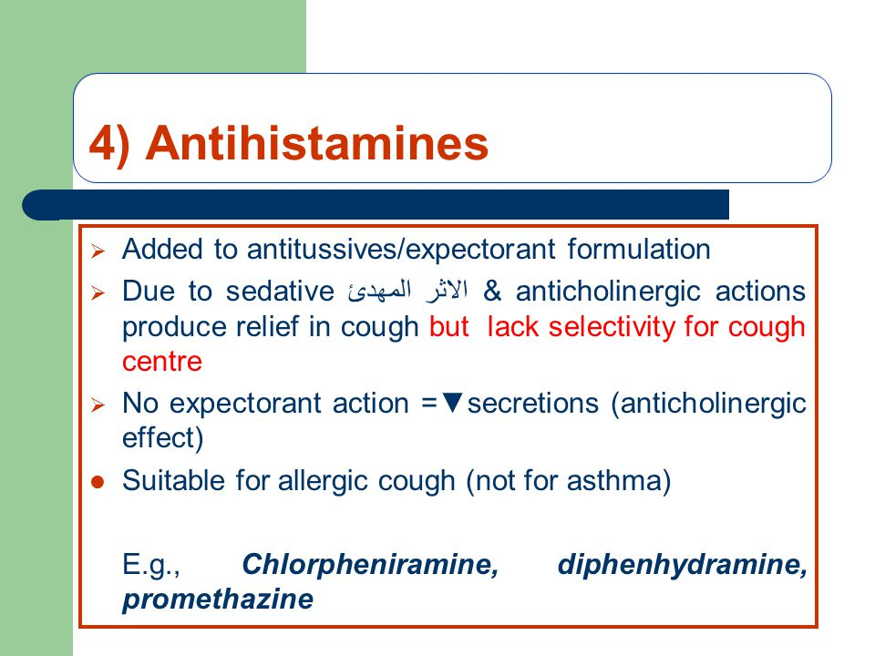 4) Antihistamines  Added to antitussives/expectorant formulation  Due to sedative الاثر المهدئ & anticholinergic actions produce relief in cough but lack selectivity for cough centre  No expectorant action =▼secretions (anticholinergic effect) Suitable for allergic cough (not for asthma) E.g., Chlorpheniramine, diphenhydramine, promethazine