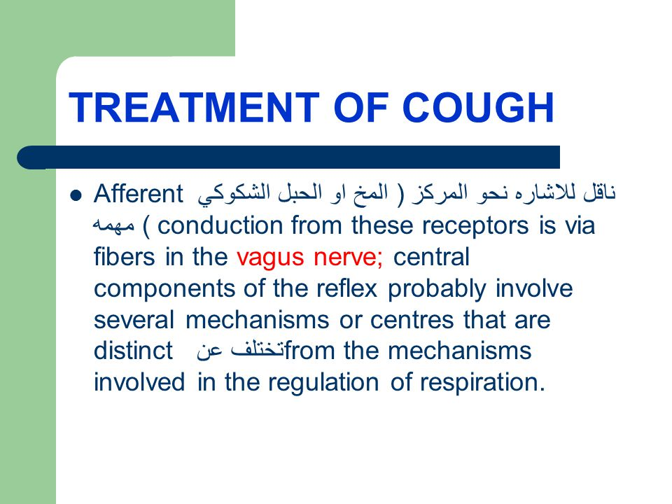 TREATMENT OF COUGH Afferent ناقل للاشاره نحو المركز ( المخ او الحبل الشكوكي ) مهمه conduction from these receptors is via fibers in the vagus nerve; central components of the reflex probably involve several mechanisms or centres that are distinct تختلف عن from the mechanisms involved in the regulation of respiration.