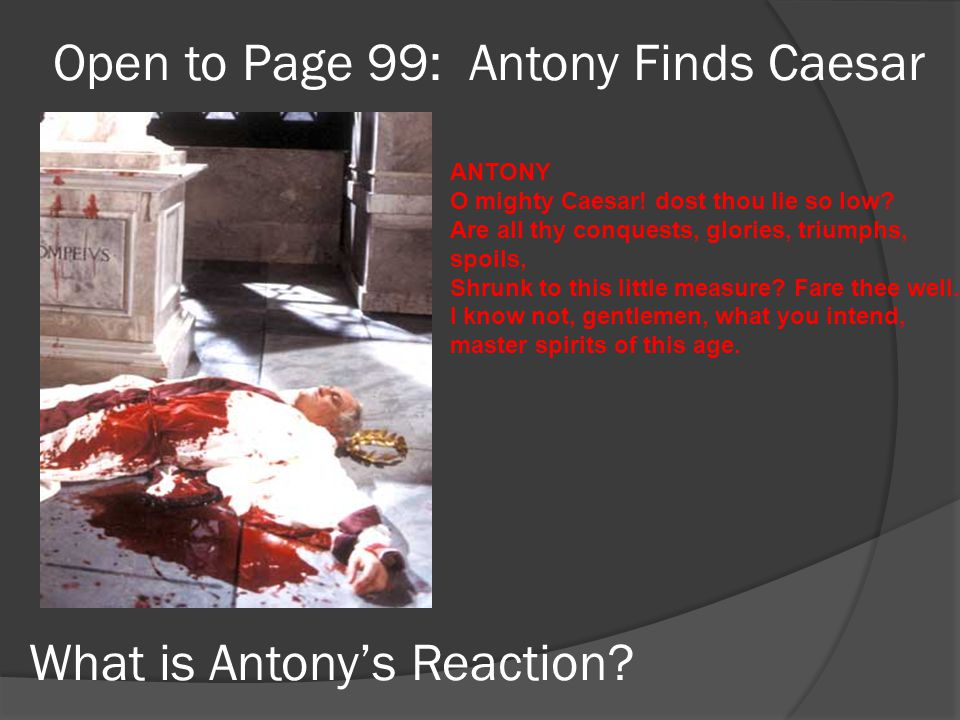 Open to Page 99: Antony Finds Caesar What is Antony's Reaction? ANTONY O mighty Caesar! dost thou lie so low? Are all thy conquests, glories, triumphs