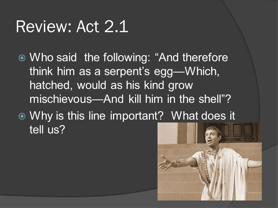 "Review: Act 2.1  Who said the following: ""And therefore think him as a serpent's egg—Which, hatched, would as his kind grow mischievous—And kill him"