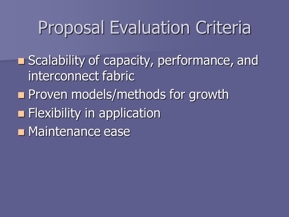 Proposal Evaluation Criteria Scalability of capacity, performance, and interconnect fabric Scalability of capacity, performance, and interconnect fabric Proven models/methods for growth Proven models/methods for growth Flexibility in application Flexibility in application Maintenance ease Maintenance ease