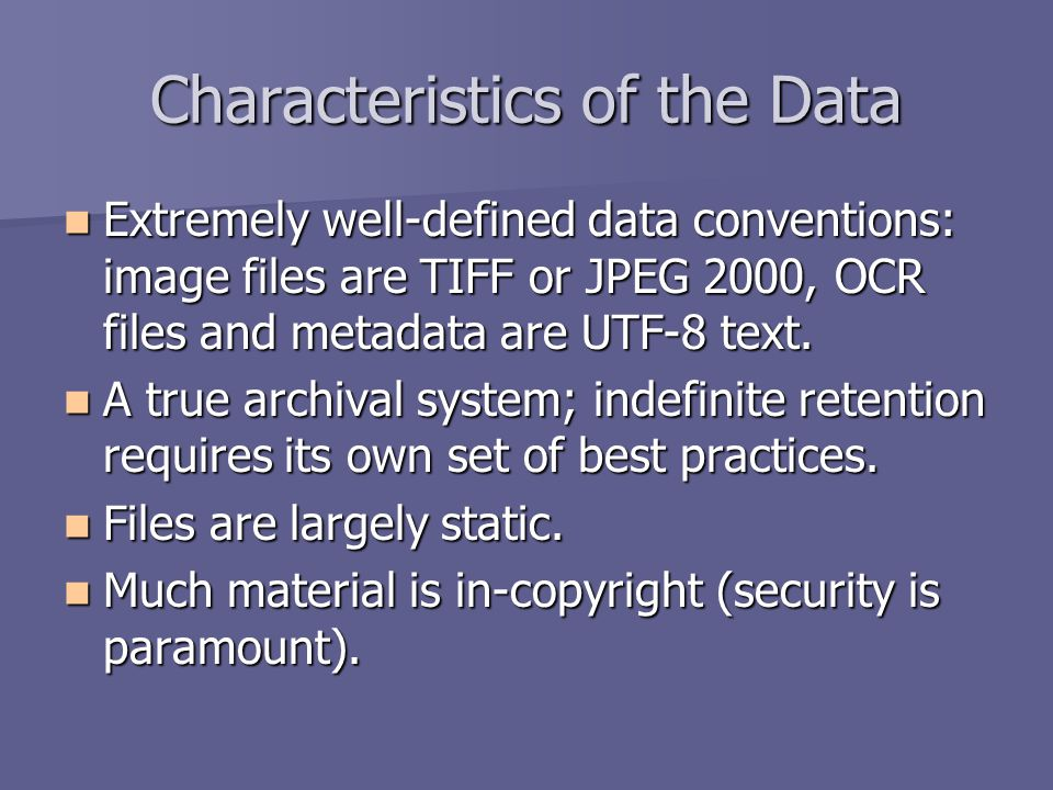 Characteristics of the Data Extremely well-defined data conventions: image files are TIFF or JPEG 2000, OCR files and metadata are UTF-8 text.