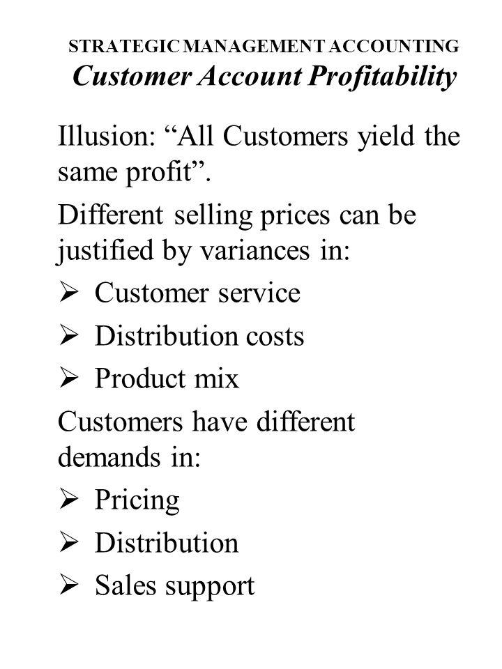 STRATEGIC MANAGEMENT ACCOUNTING Customer Account Profitability Illusion: All Customers yield the same profit .