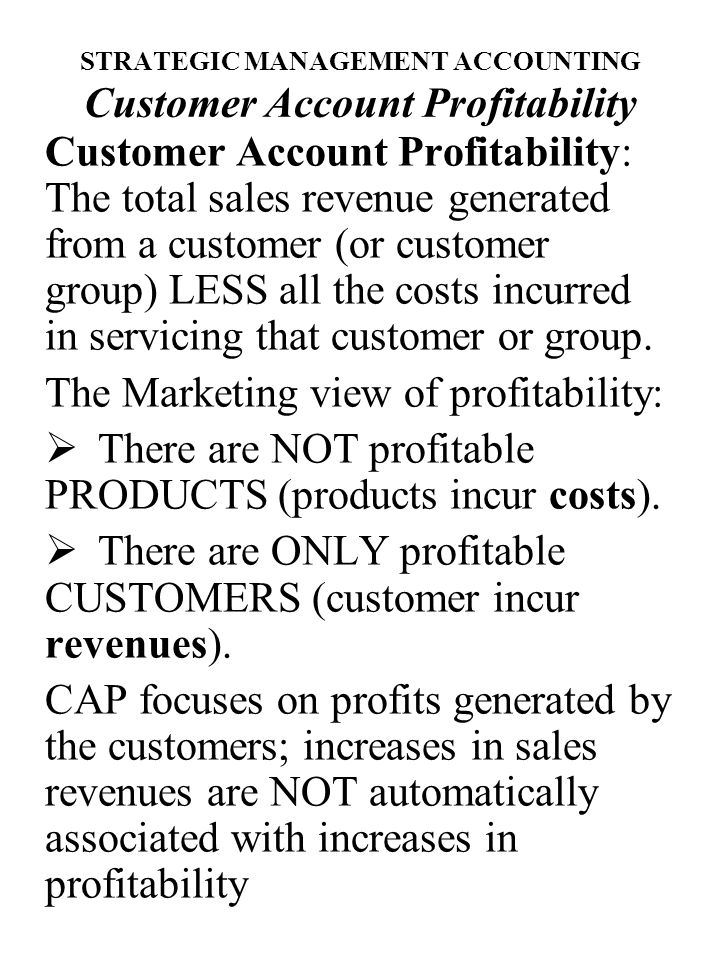 STRATEGIC MANAGEMENT ACCOUNTING Customer Account Profitability Major benefits of CAP come from:  Strategic Planning  Decision Making Knowledge of the relative profitability enables the company to focus its resources on areas that can generate profit and rationalize areas of unsatisfactory return.