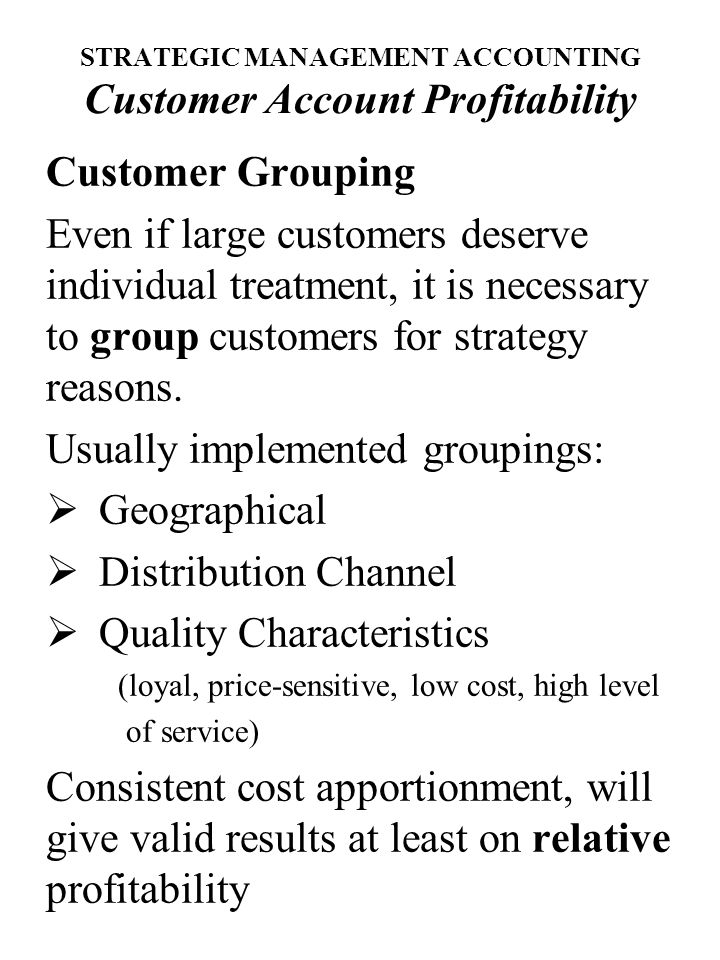 STRATEGIC MANAGEMENT ACCOUNTING Customer Account Profitability Customer Grouping Even if large customers deserve individual treatment, it is necessary to group customers for strategy reasons.