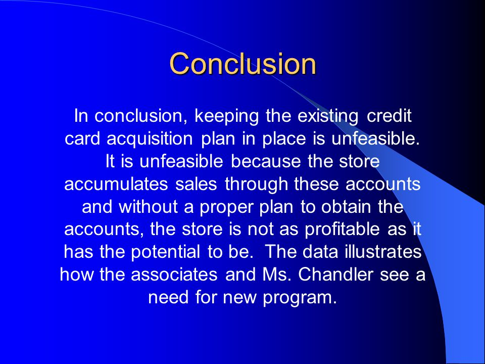 Conclusion In conclusion, keeping the existing credit card acquisition plan in place is unfeasible.