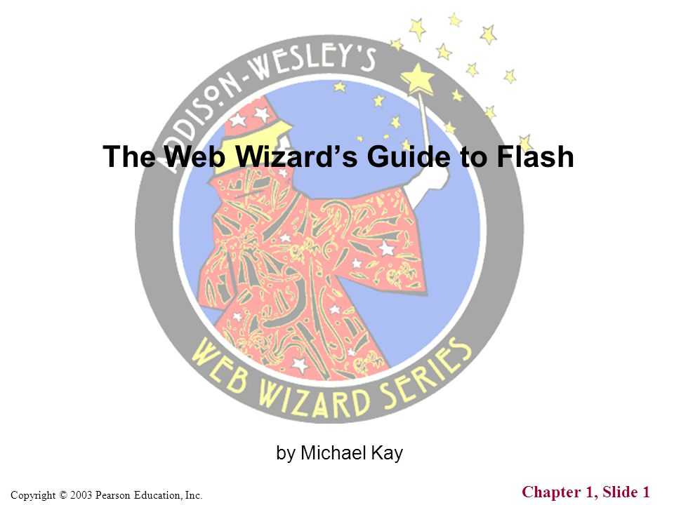 Copyright © 2003 Pearson Education, Inc. Chapter 1, Slide 1 by Michael Kay The Web Wizard's Guide to Flash