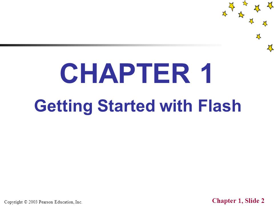 Copyright © 2003 Pearson Education, Inc. Chapter 1, Slide 2 CHAPTER 1 Getting Started with Flash