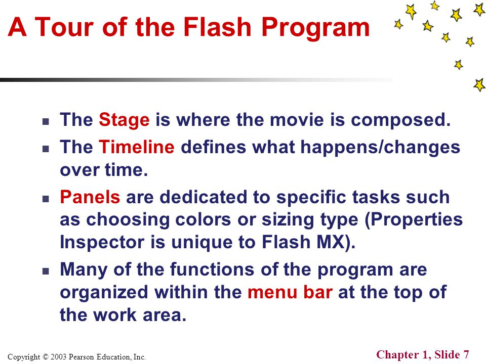 Copyright © 2003 Pearson Education, Inc. Chapter 1, Slide 7 A Tour of the Flash Program The Stage is where the movie is composed. The Timeline defines