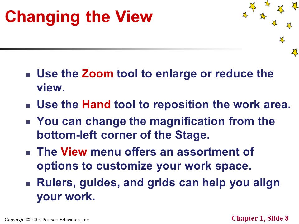 Copyright © 2003 Pearson Education, Inc. Chapter 1, Slide 8 Changing the View Use the Zoom tool to enlarge or reduce the view. Use the Hand tool to re