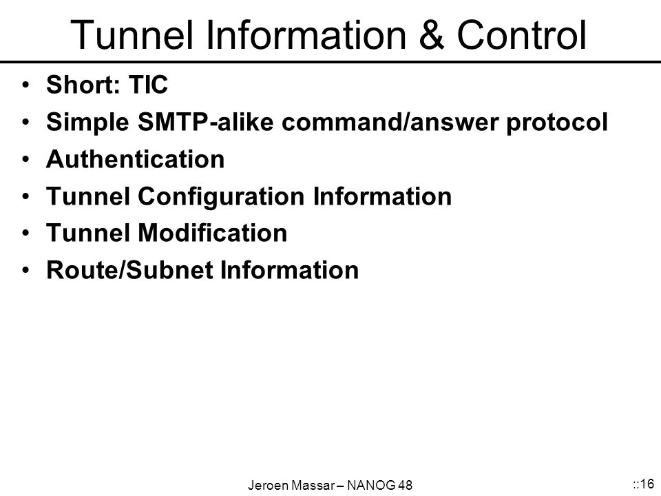 Jeroen Massar – NANOG 48 ::16 Tunnel Information & Control Short: TIC Simple SMTP-alike command/answer protocol Authentication Tunnel Configuration Information Tunnel Modification Route/Subnet Information