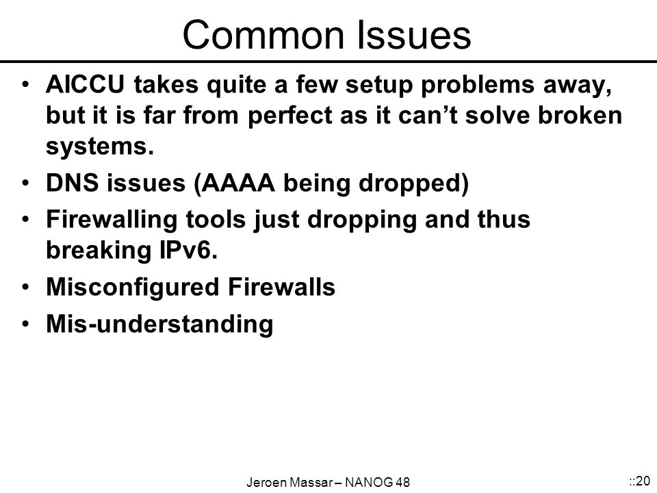Jeroen Massar – NANOG 48 ::20 Common Issues AICCU takes quite a few setup problems away, but it is far from perfect as it can't solve broken systems.