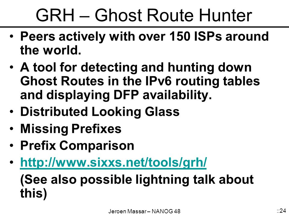 Jeroen Massar – NANOG 48 ::24 GRH – Ghost Route Hunter Peers actively with over 150 ISPs around the world.