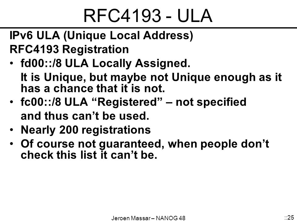 Jeroen Massar – NANOG 48 ::25 RFC4193 - ULA IPv6 ULA (Unique Local Address) RFC4193 Registration fd00::/8 ULA Locally Assigned.