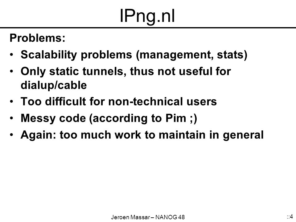 Jeroen Massar – NANOG 48 ::4 IPng.nl Problems: Scalability problems (management, stats) Only static tunnels, thus not useful for dialup/cable Too difficult for non-technical users Messy code (according to Pim ;) Again: too much work to maintain in general