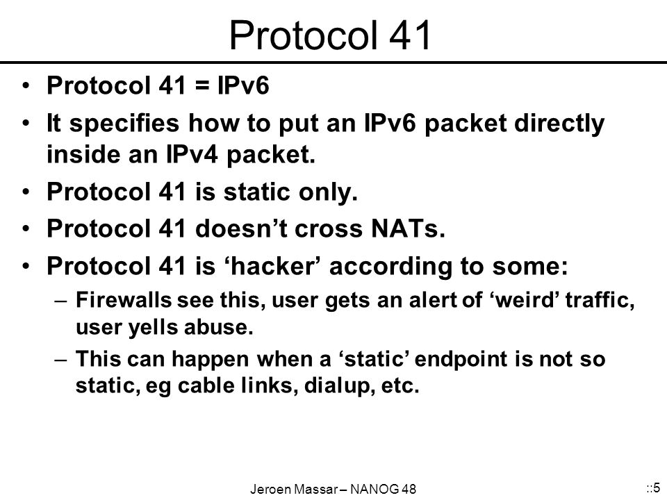 Jeroen Massar – NANOG 48 ::5 Protocol 41 Protocol 41 = IPv6 It specifies how to put an IPv6 packet directly inside an IPv4 packet.