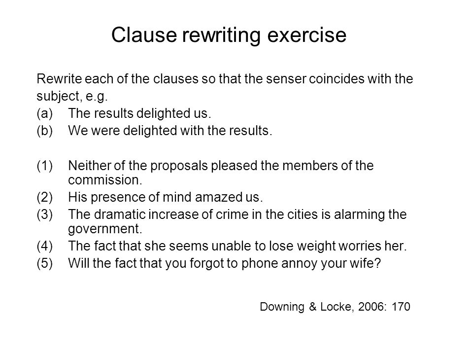 Clause rewriting exercise Rewrite each of the clauses so that the senser coincides with the subject, e.g.