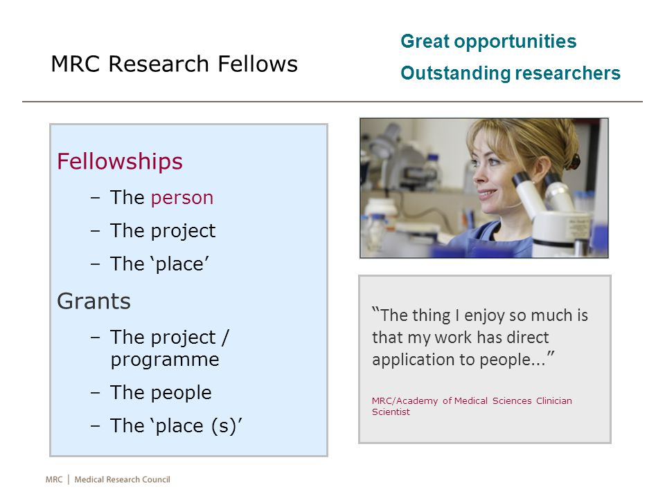 MRC Research Fellows Fellowships –The person –The project –The 'place' Grants –The project / programme –The people –The 'place (s)' The thing I enjoy so much is that my work has direct application to people … MRC/Academy of Medical Sciences Clinician Scientist Great opportunities Outstanding researchers