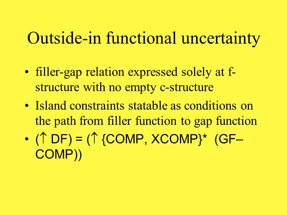 Functional uncertainty The infinite set of possible dependencies requires a means of selecting the right one for the sentence in question (  DF) = (  GF* GF)(Outside-in) (  GF) = ((GF*  DF)(Inside-out)