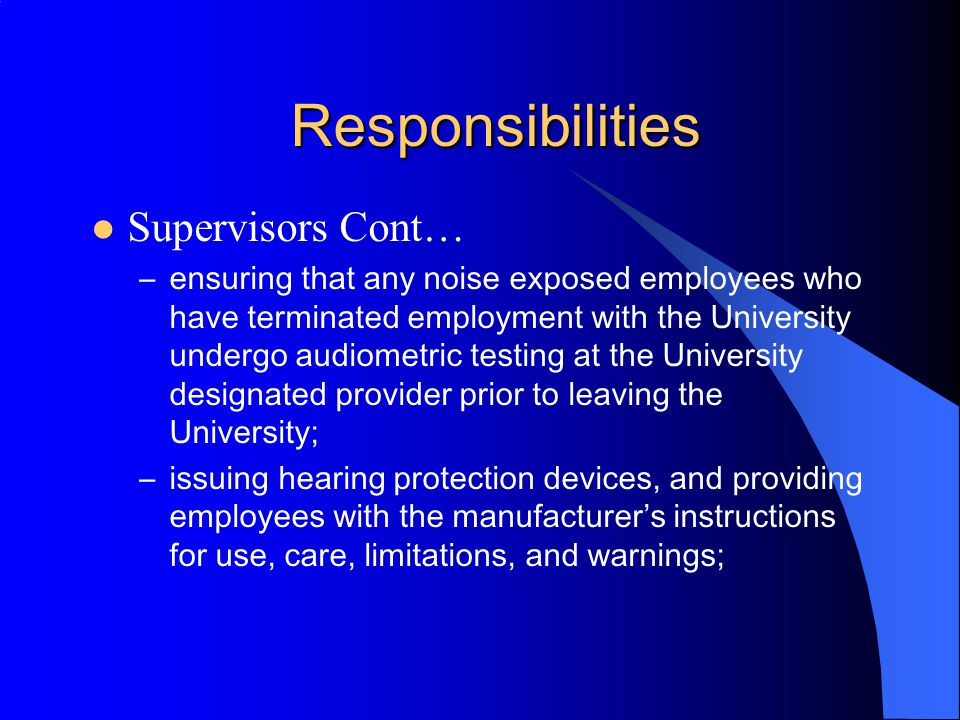 Responsibilities Supervisors Cont… –ensuring that all employees who are included in this Hearing Conservation Program undergo initial audiometric test