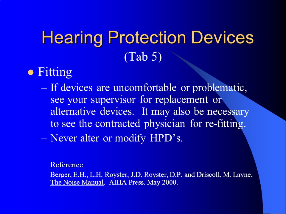 Hearing Protection Devices (Tab 5) Fitting –Reseat HPD's throughout the work shift if they become loose or break their seal. –Replacement HPD's must b