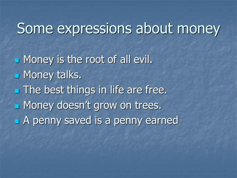 Some expressions about money Money is the root of all evil.
