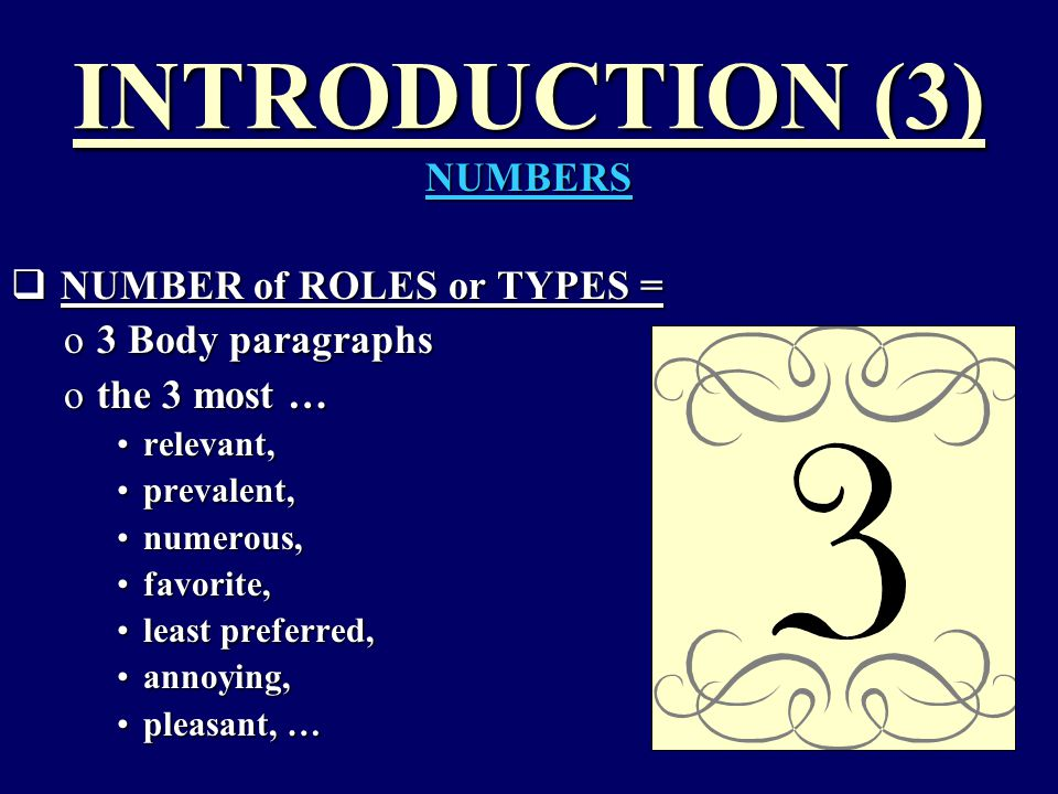 INTRODUCTION (3) NUMBERS  NUMBER of ROLES or TYPES = o3 Body paragraphs othe 3 most … relevant,relevant, prevalent,prevalent, numerous,numerous, favorite,favorite, least preferred,least preferred, annoying,annoying, pleasant, …pleasant, …