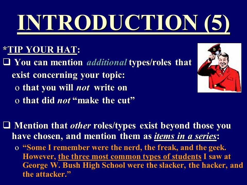 INTRODUCTION (5) *TIP YOUR HAT:  You can mention additional types/roles that exist concerning your topic: othat you will not write on othat did not make the cut  Mention that other roles/types exist beyond those you have chosen, and mention them as items in a series: o Some I remember were the nerd, the freak, and the geek.
