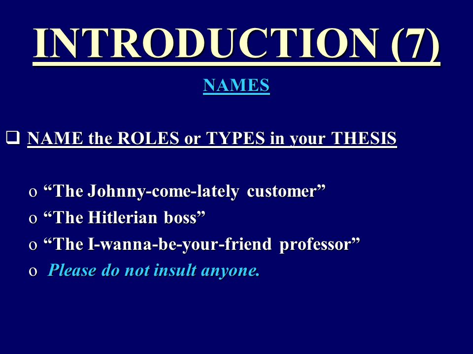 INTRODUCTION (7) NAMES  NAME the ROLES or TYPES in your THESIS o The Johnny-come-lately customer o The Hitlerian boss o The I-wanna-be-your-friend professor o Please do not insult anyone.