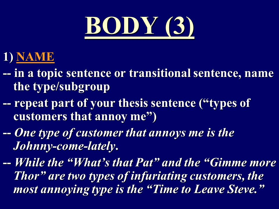 BODY (3) 1) NAME -- in a topic sentence or transitional sentence, name the type/subgroup -- repeat part of your thesis sentence ( types of customers that annoy me ) -- One type of customer that annoys me is the Johnny-come-lately.
