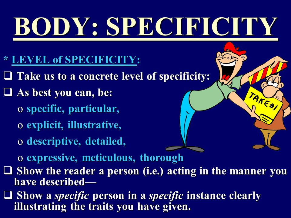 BODY: SPECIFICITY * LEVEL of SPECIFICITY:  Take us to a concrete level of specificity:  As best you can, be: ospecific, particular, oexplicit, illustrative, odescriptive, detailed, oexpressive, meticulous, thorough  Show the reader a person (i.e.) acting in the manner you have described—  Show a specific person in a specific instance clearly illustrating the traits you have given.