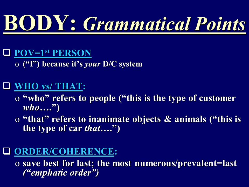 BODY: Grammatical Points  POV=1 st PERSON o( I ) because it's your D/C system  WHO vs/ THAT: o who refers to people ( this is the type of customer who…. ) o that refers to inanimate objects & animals ( this is the type of car that…. )  ORDER/COHERENCE: osave best for last; the most numerous/prevalent=last ( emphatic order )