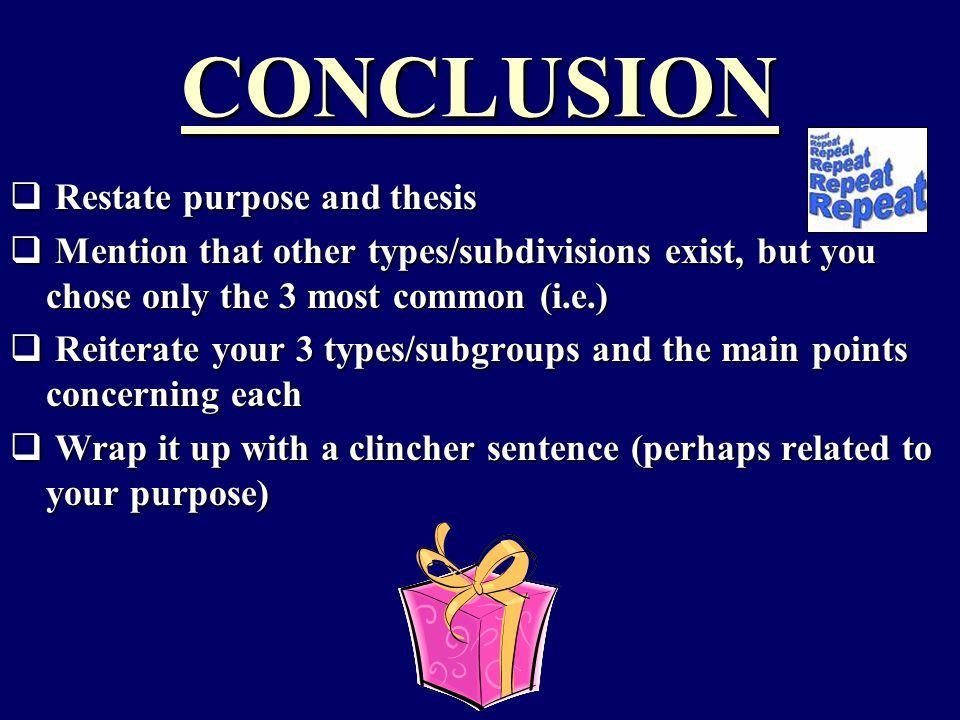 CONCLUSION  Restate purpose and thesis  Mention that other types/subdivisions exist, but you chose only the 3 most common (i.e.)  Reiterate your 3 types/subgroups and the main points concerning each  Wrap it up with a clincher sentence (perhaps related to your purpose)