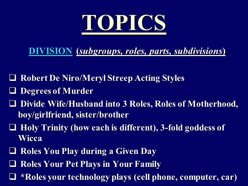 TOPICS DIVISION (subgroups, roles, parts, subdivisions)  Robert De Niro/Meryl Streep Acting Styles  Degrees of Murder  Divide Wife/Husband into 3 Roles, Roles of Motherhood, boy/girlfriend, sister/brother  Holy Trinity (how each is different), 3-fold goddess of Wicca  Roles You Play during a Given Day  Roles Your Pet Plays in Your Family  *Roles your technology plays (cell phone, computer, car)