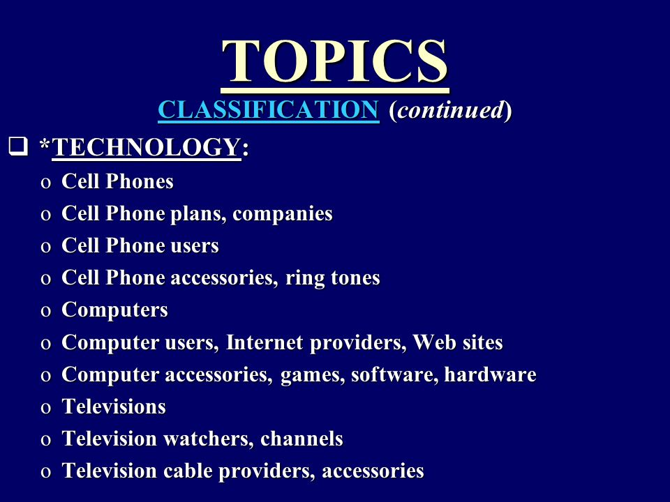 TOPICS CLASSIFICATION (continued)  *TECHNOLOGY: oCell Phones oCell Phone plans, companies oCell Phone users oCell Phone accessories, ring tones oComp
