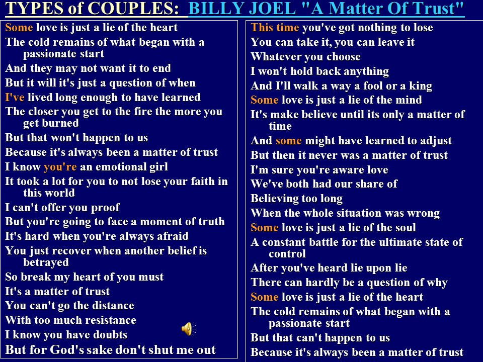 TYPES of COUPLES: BILLY JOEL A Matter Of Trust Some love is just a lie of the heart The cold remains of what began with a passionate start And they may not want it to end But it will it s just a question of when I ve lived long enough to have learned The closer you get to the fire the more you get burned But that won t happen to us Because it s always been a matter of trust I know you re an emotional girl It took a lot for you to not lose your faith in this world I can t offer you proof But you re going to face a moment of truth It s hard when you re always afraid You just recover when another belief is betrayed So break my heart of you must It s a matter of trust You can t go the distance With too much resistance I know you have doubts But for God s sake don t shut me out This time you ve got nothing to lose You can take it, you can leave it Whatever you choose I won t hold back anything And I ll walk a way a fool or a king Some love is just a lie of the mind It s make believe until its only a matter of time And some might have learned to adjust But then it never was a matter of trust I m sure you re aware love We ve both had our share of Believing too long When the whole situation was wrong Some love is just a lie of the soul A constant battle for the ultimate state of control After you ve heard lie upon lie There can hardly be a question of why Some love is just a lie of the heart The cold remains of what began with a passionate start But that can t happen to us Because it s always been a matter of trust