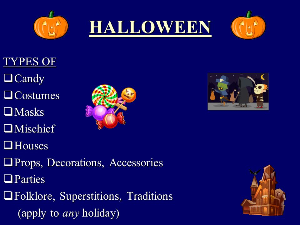 HALLOWEEN TYPES OF  Candy  Costumes  Masks  Mischief  Houses  Props, Decorations, Accessories  Parties  Folklore, Superstitions, Traditions (apply to any holiday) (apply to any holiday)