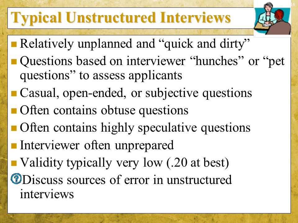 "9-16 Typical Unstructured Interviews Relatively unplanned and ""quick and dirty"" Questions based on interviewer ""hunches"" or ""pet questions"" to assess"